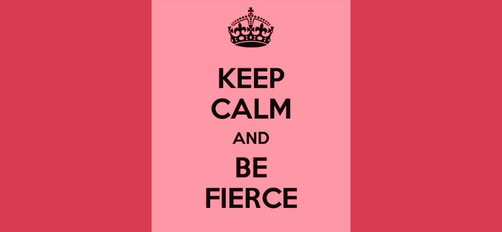 Keep Calm and Be Fierce